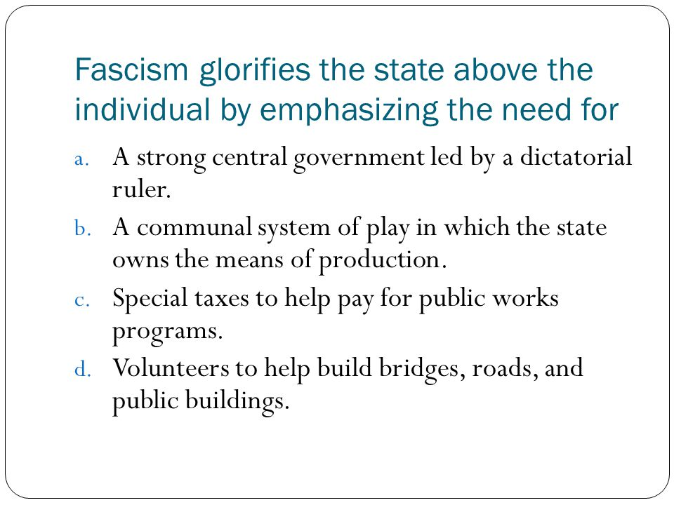 Fascism glorifies the state above the individual by emphasizing the need for a. A strong central government led by a dictatorial ruler. b. A communal