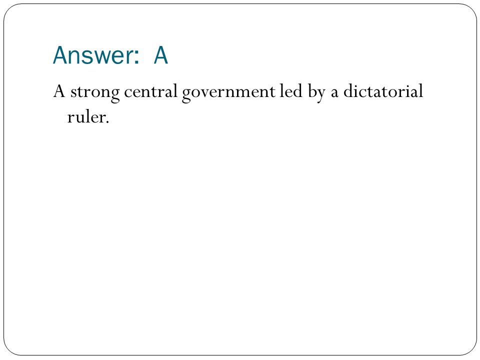 Answer: A A strong central government led by a dictatorial ruler.