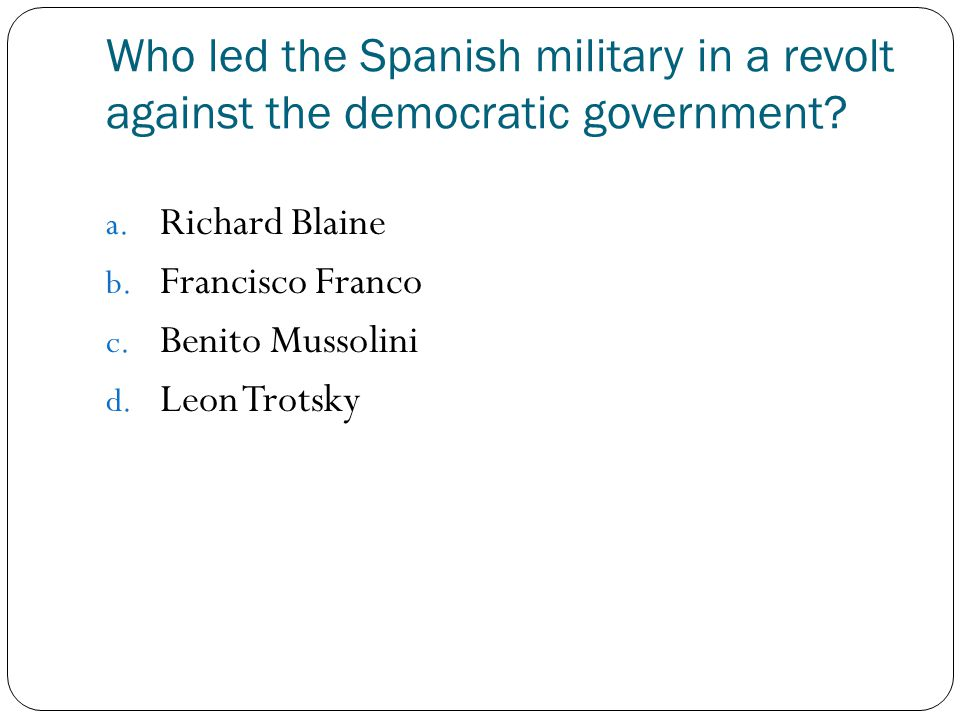 Who led the Spanish military in a revolt against the democratic government? a. Richard Blaine b. Francisco Franco c. Benito Mussolini d. Leon Trotsky