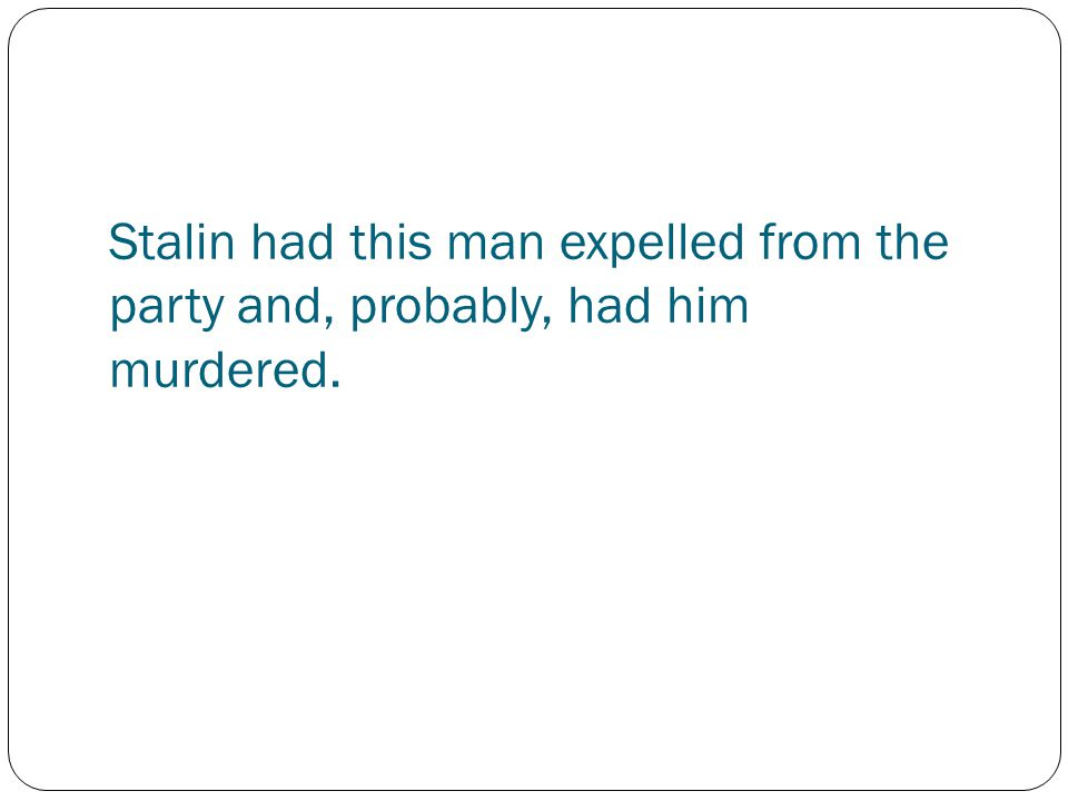 Stalin had this man expelled from the party and, probably, had him murdered.