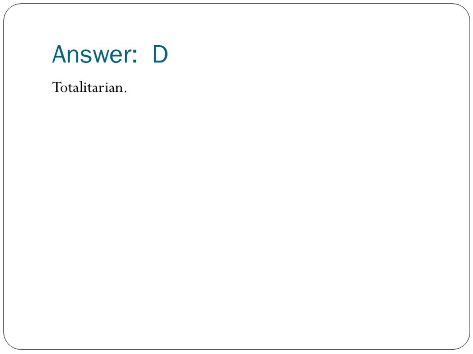 Answer: D Totalitarian.