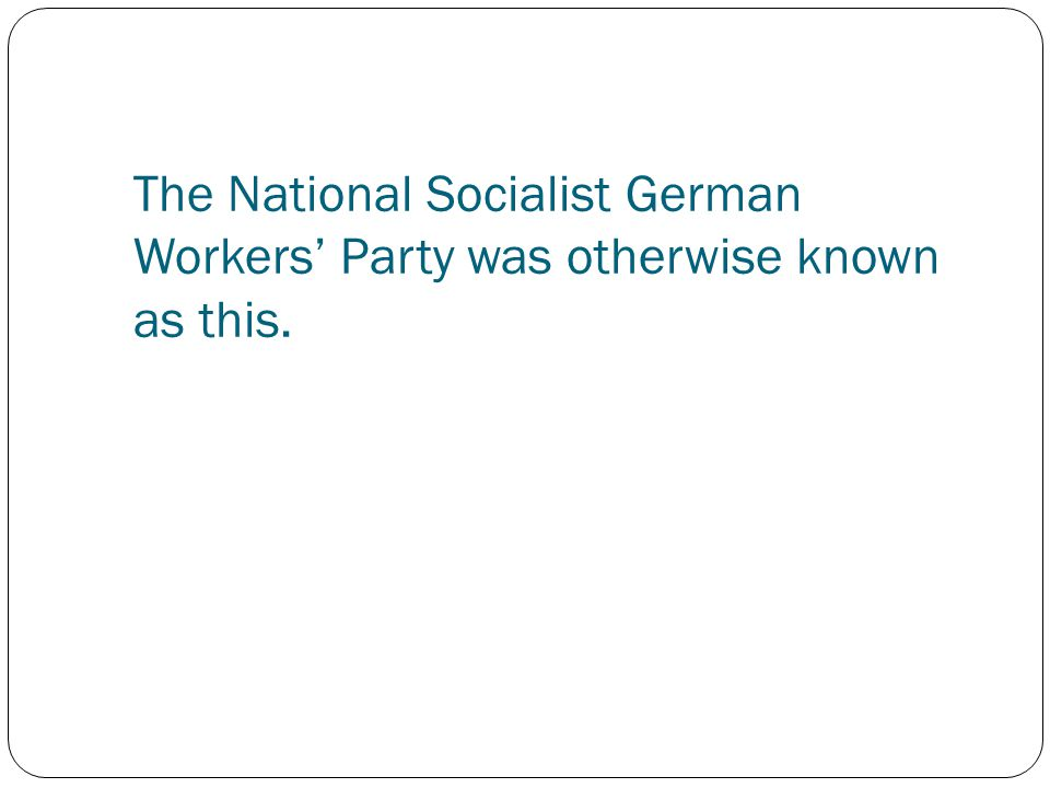 The National Socialist German Workers' Party was otherwise known as this.