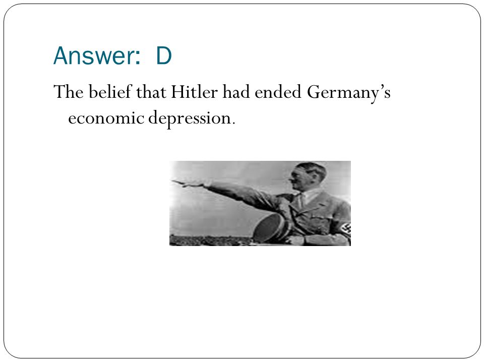 Answer: D The belief that Hitler had ended Germany's economic depression.