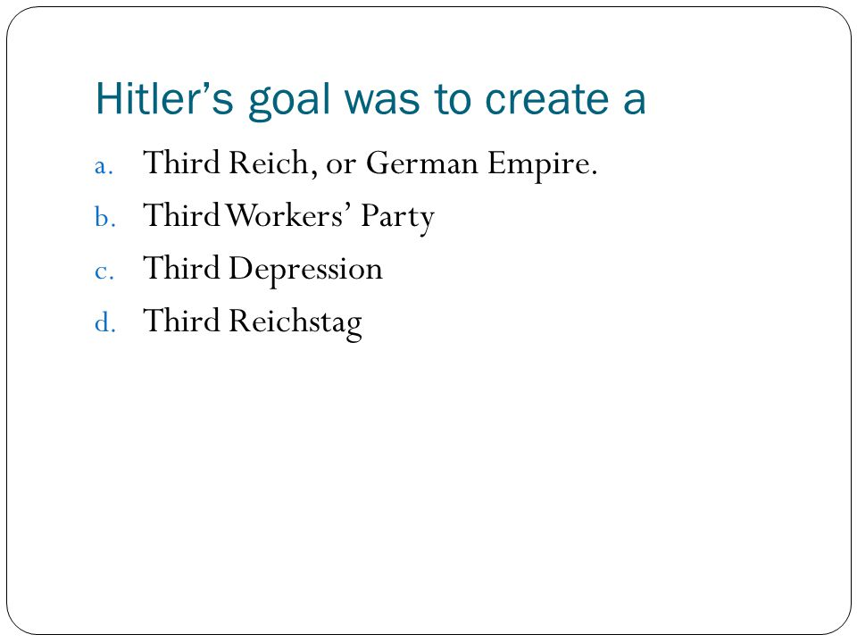 Hitler's goal was to create a a. Third Reich, or German Empire. b. Third Workers' Party c. Third Depression d. Third Reichstag