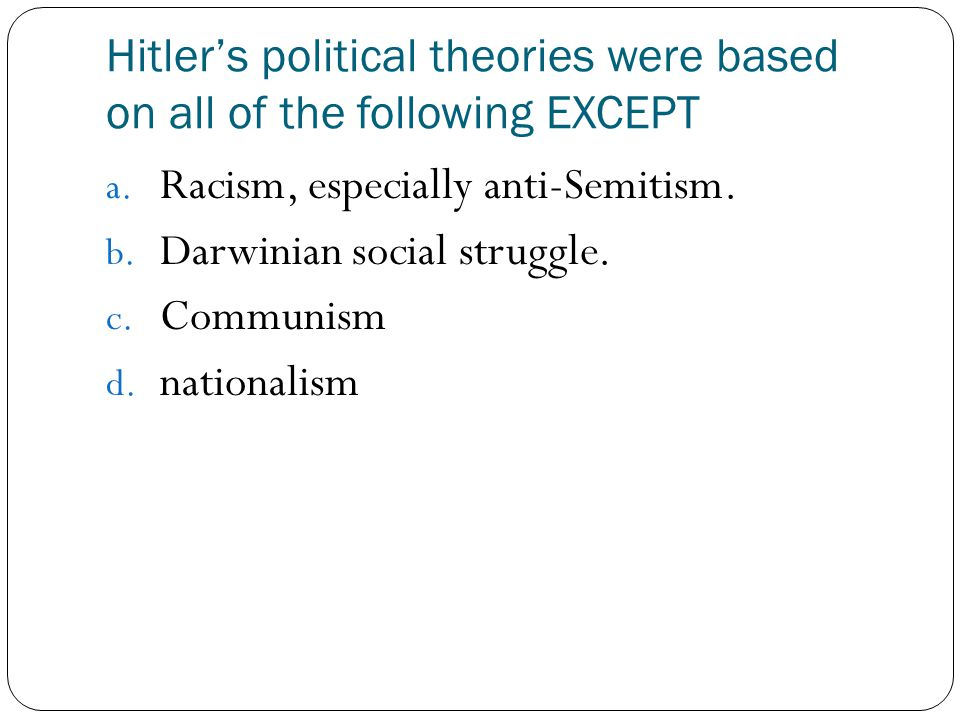 Hitler's political theories were based on all of the following EXCEPT a. Racism, especially anti-Semitism. b. Darwinian social struggle. c. Communism