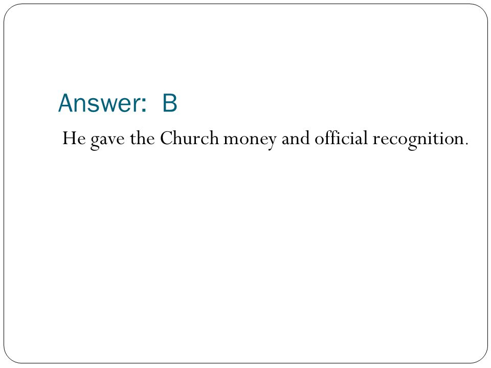 Answer: B He gave the Church money and official recognition.
