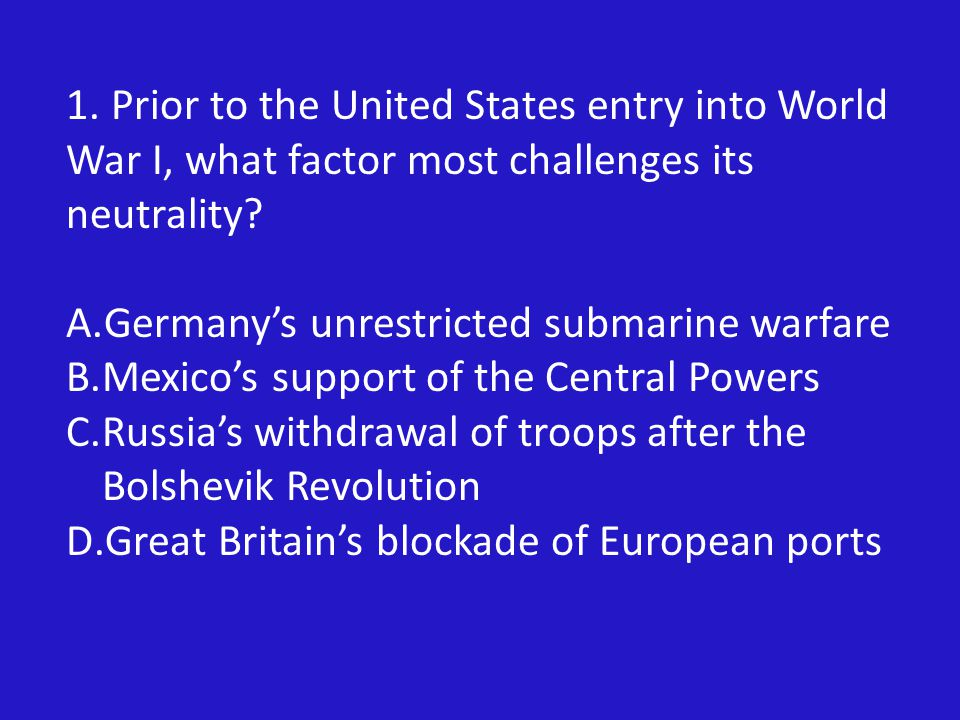 1.Prior to the United States entry into World War I, what factor most challenges its neutrality.