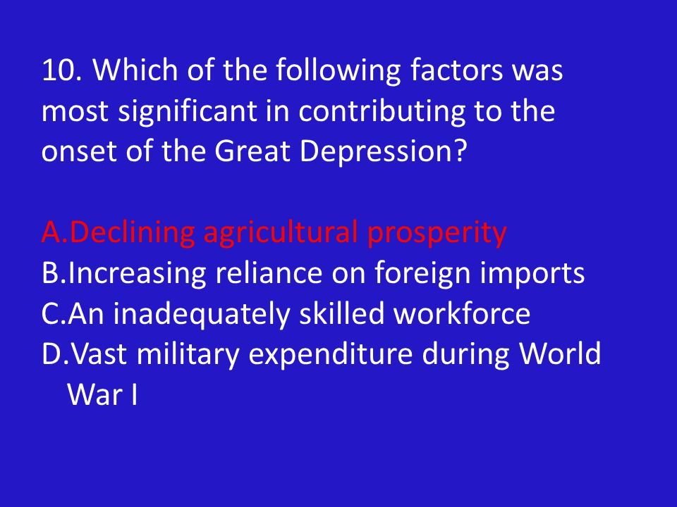 10. Which of the following factors was most significant in contributing to the onset of the Great Depression? A.Declining agricultural prosperity B.In