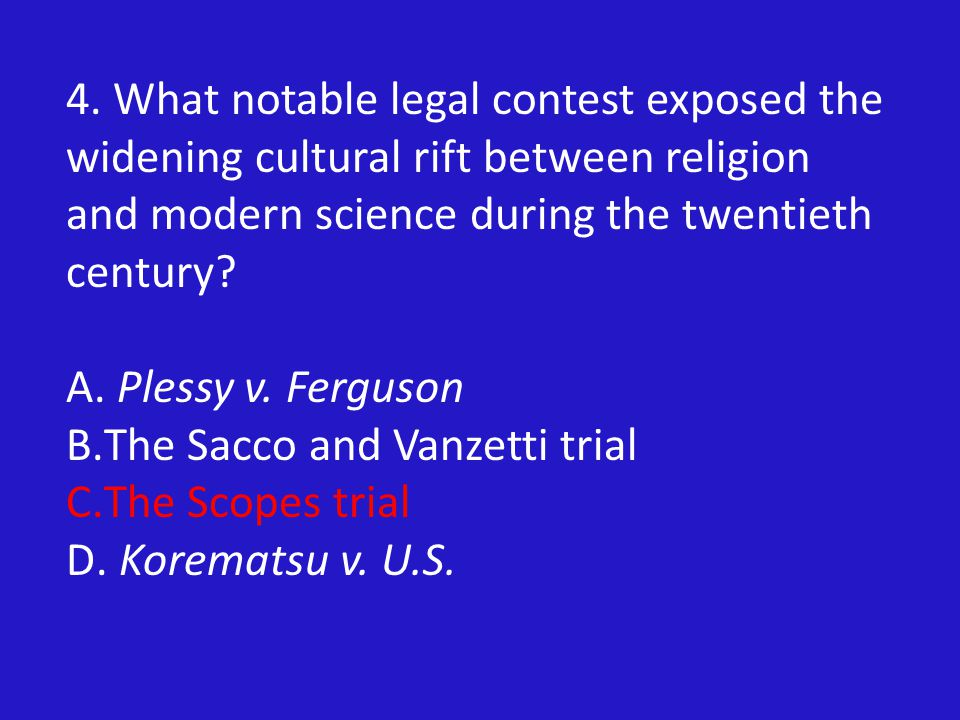 4. What notable legal contest exposed the widening cultural rift between religion and modern science during the twentieth century? A. Plessy v. Fergus