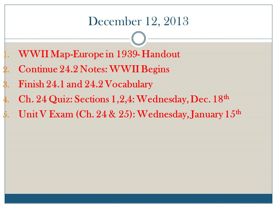 December 12, 2013 1. WWII Map-Europe in 1939- Handout 2. Continue 24.2 Notes: WWII Begins 3. Finish 24.1 and 24.2 Vocabulary 4. Ch. 24 Quiz: Sections