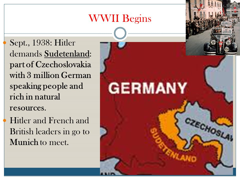 WWII Begins Sept., 1938: Hitler demands Sudetenland: part of Czechoslovakia with 3 million German speaking people and rich in natural resources.