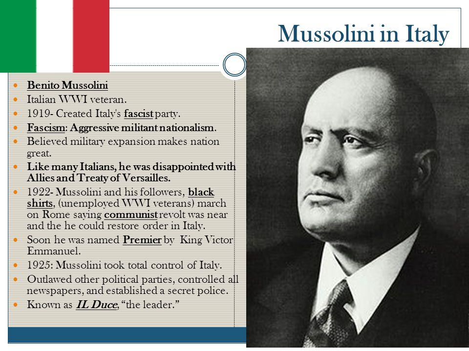 Mussolini in Italy Benito Mussolini Italian WWI veteran. 1919- Created Italy's fascist party. Fascism: Aggressive militant nationalism. Believed milit