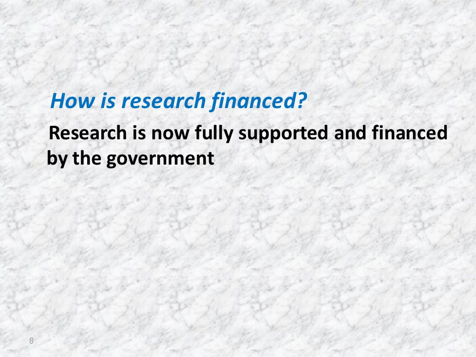 How is research financed Research is now fully supported and financed by the government 8
