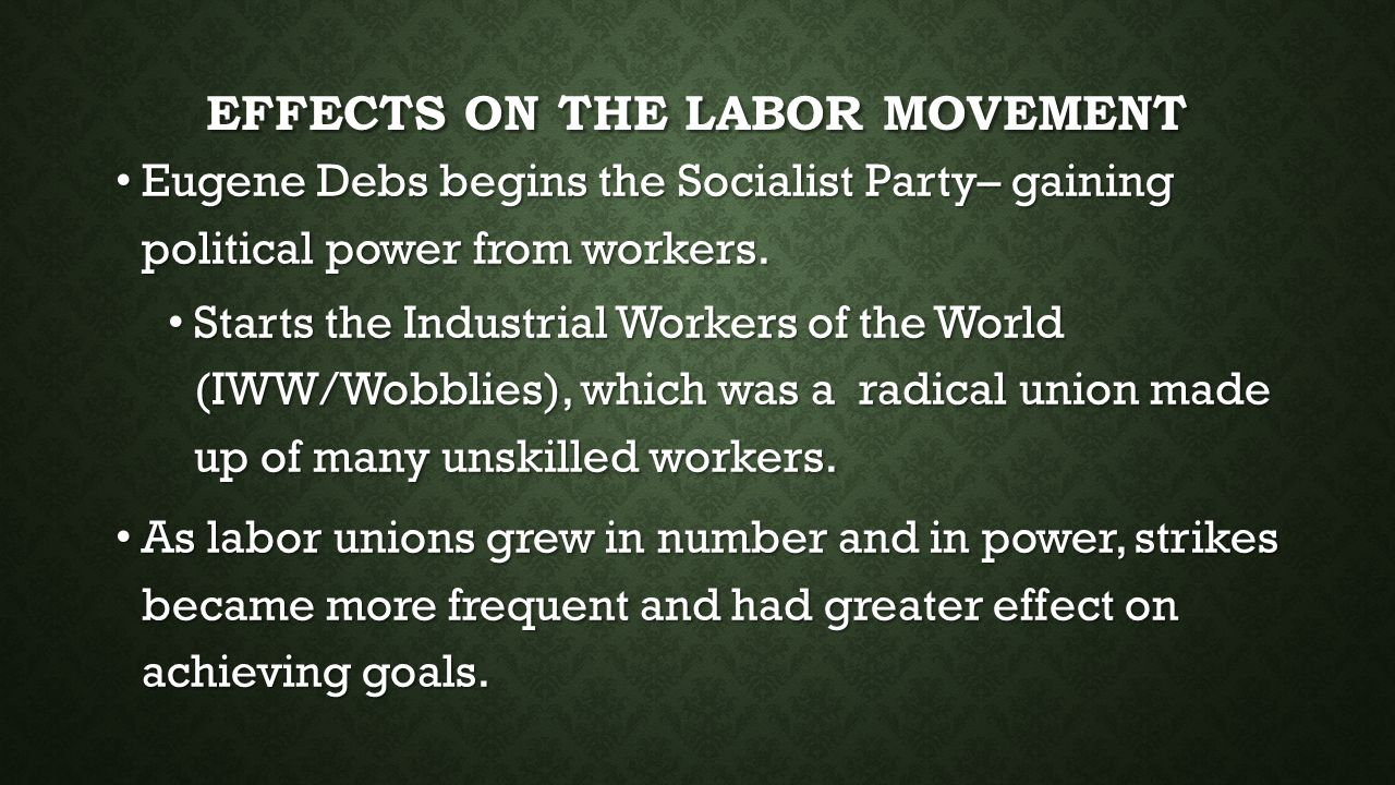 EFFECTS ON THE LABOR MOVEMENT Eugene Debs begins the Socialist Party– gaining political power from workers.