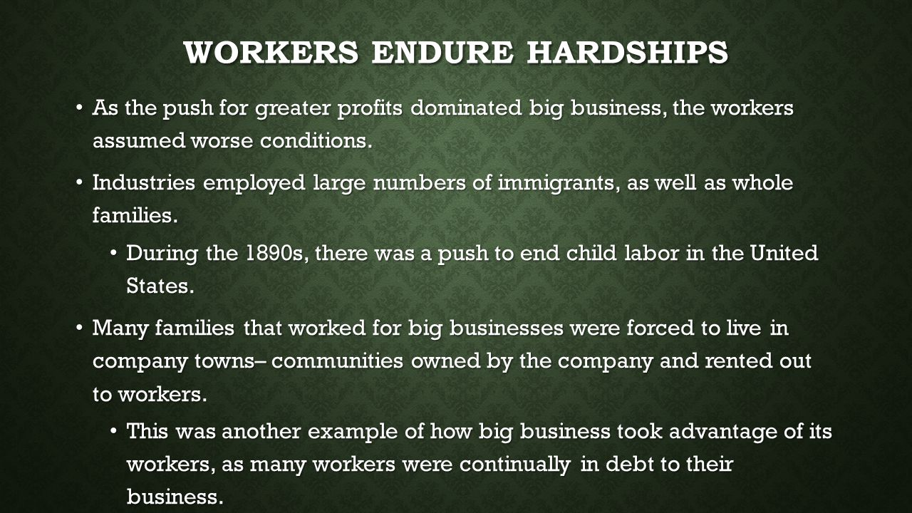 WORKERS ENDURE HARDSHIPS As the push for greater profits dominated big business, the workers assumed worse conditions. As the push for greater profits