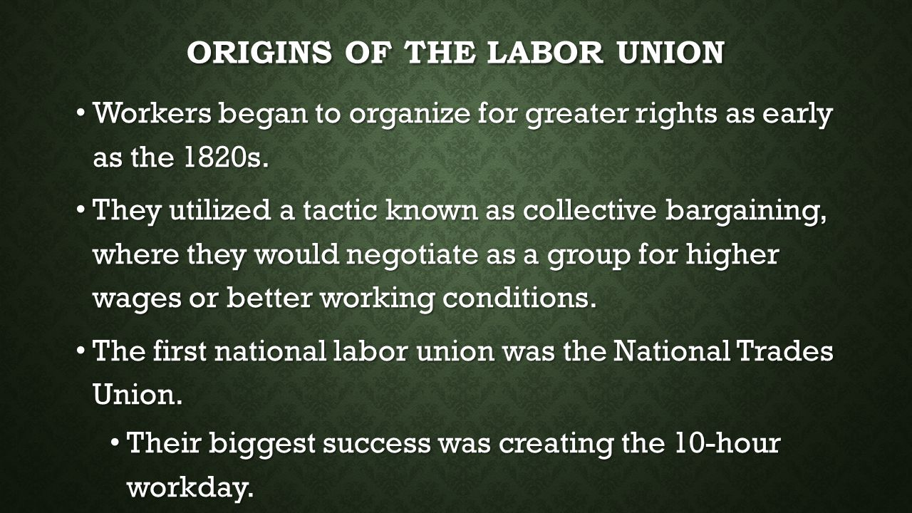 ORIGINS OF THE LABOR UNION Workers began to organize for greater rights as early as the 1820s. Workers began to organize for greater rights as early a