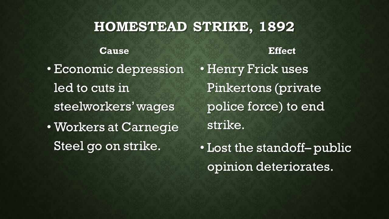 HOMESTEAD STRIKE, 1892 Cause Economic depression led to cuts in steelworkers' wages Workers at Carnegie Steel go on strike. Effect Henry Frick uses Pi