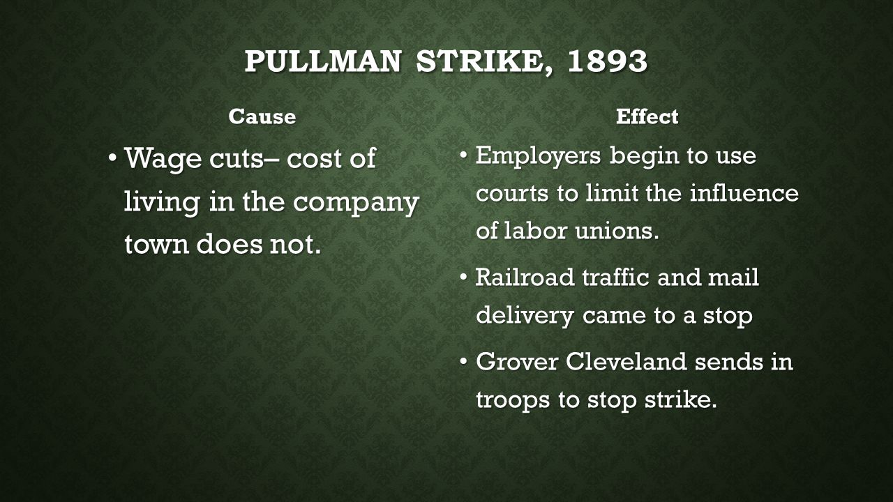 PULLMAN STRIKE, 1893 Cause Wage cuts– cost of living in the company town does not. Effect Employers begin to use courts to limit the influence of labo