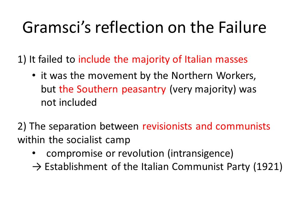 Gramsci's reflection on the Failure 1) It failed to include the majority of Italian masses it was the movement by the Northern Workers, but the Southern peasantry (very majority) was not included 2) The separation between revisionists and communists within the socialist camp compromise or revolution (intransigence) → Establishment of the Italian Communist Party (1921)