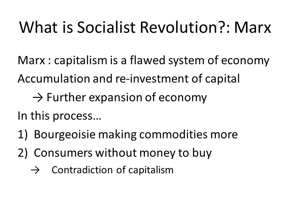 What is Socialist Revolution?: Marx Marx : capitalism is a flawed system of economy Accumulation and re-investment of capital → Further expansion of economy In this process… 1)Bourgeoisie making commodities more 2)Consumers without money to buy → Contradiction of capitalism