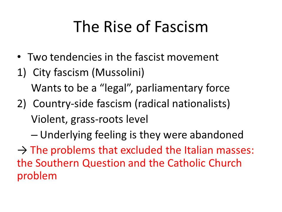 The Rise of Fascism Two tendencies in the fascist movement 1)City fascism (Mussolini) Wants to be a legal , parliamentary force 2)Country-side fascism (radical nationalists) Violent, grass-roots level – Underlying feeling is they were abandoned → The problems that excluded the Italian masses: the Southern Question and the Catholic Church problem