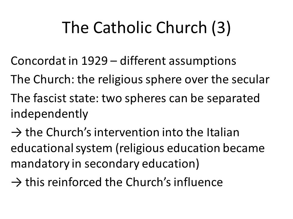 The Catholic Church (3) Concordat in 1929 – different assumptions The Church: the religious sphere over the secular The fascist state: two spheres can be separated independently → the Church's intervention into the Italian educational system (religious education became mandatory in secondary education) → this reinforced the Church's influence