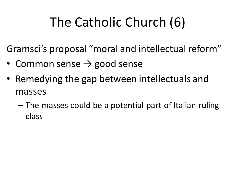 The Catholic Church (6) Gramsci's proposal moral and intellectual reform Common sense → good sense Remedying the gap between intellectuals and masses – The masses could be a potential part of Italian ruling class