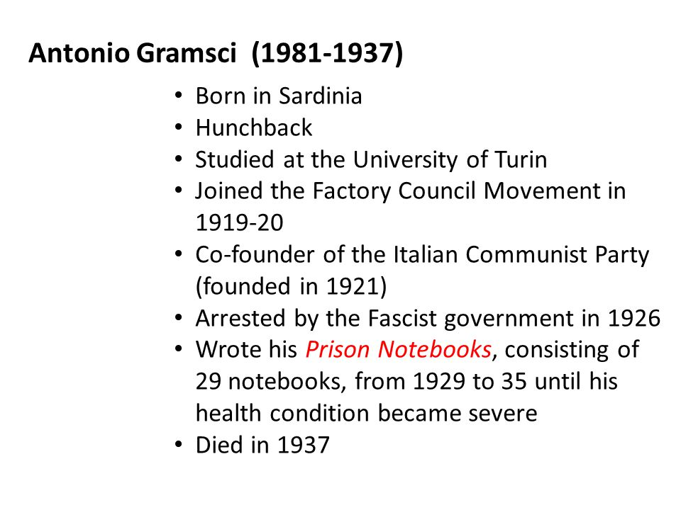 Antonio Gramsci (1981-1937) Born in Sardinia Hunchback Studied at the University of Turin Joined the Factory Council Movement in 1919-20 Co-founder of the Italian Communist Party (founded in 1921) Arrested by the Fascist government in 1926 Wrote his Prison Notebooks, consisting of 29 notebooks, from 1929 to 35 until his health condition became severe Died in 1937