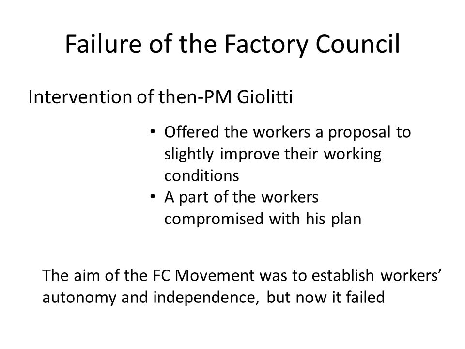 Failure of the Factory Council Intervention of then-PM Giolitti Offered the workers a proposal to slightly improve their working conditions A part of the workers compromised with his plan The aim of the FC Movement was to establish workers' autonomy and independence, but now it failed