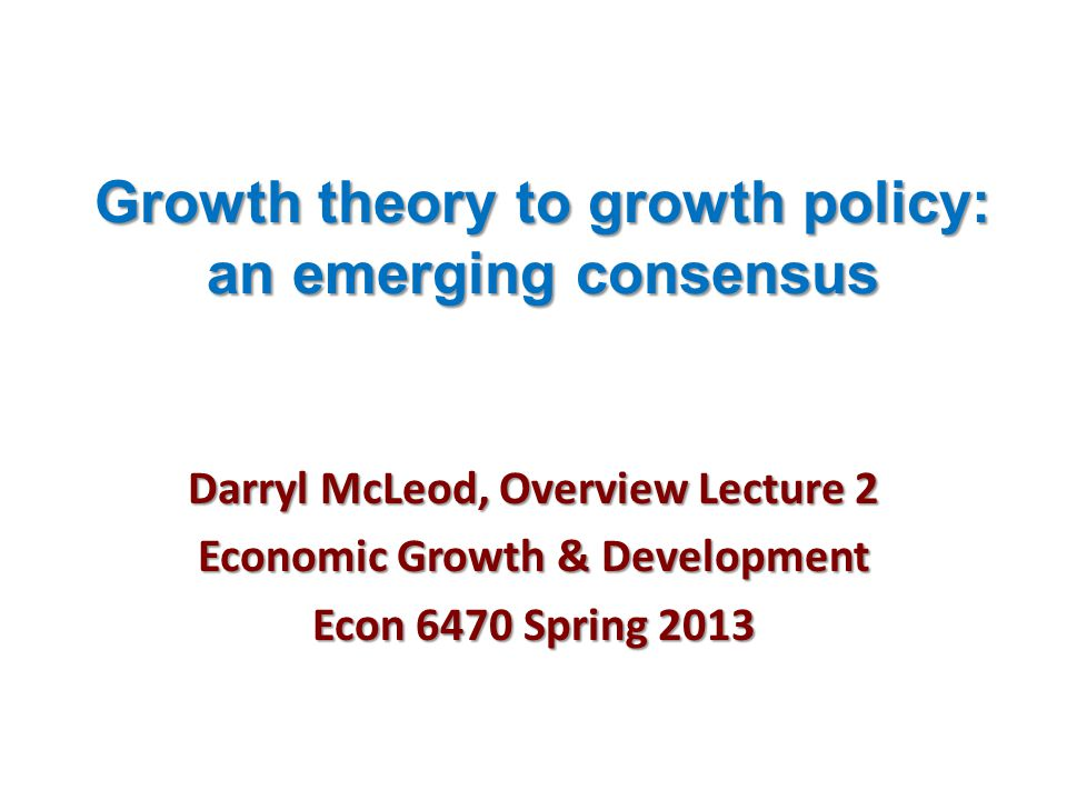 Growth theory to growth policy: an emerging consensus Darryl McLeod, Overview Lecture 2 Economic Growth & Development Econ 6470 Spring 2013