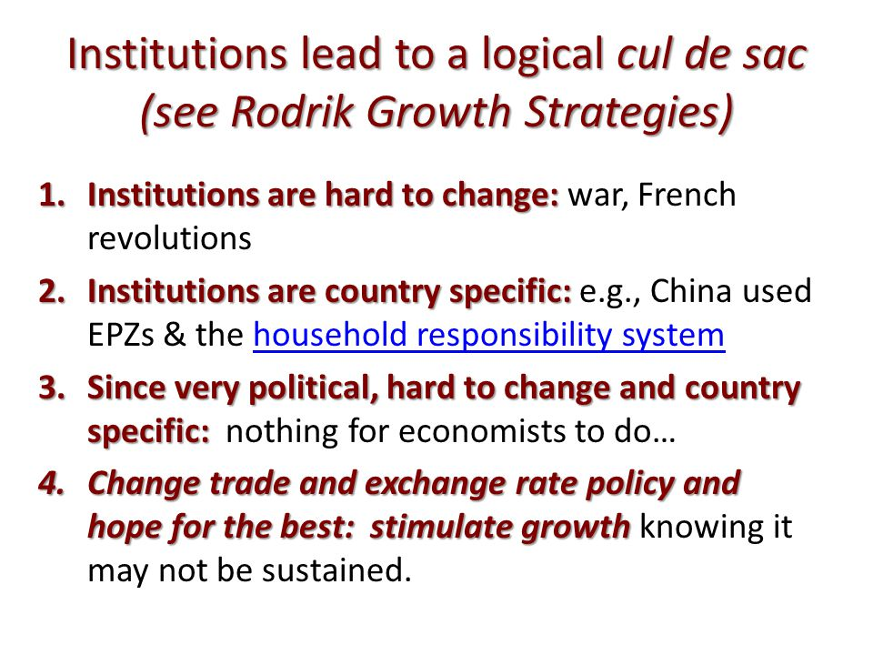 Institutions lead to a logical cul de sac (see Rodrik Growth Strategies) 1.Institutions are hard to change: 1.Institutions are hard to change: war, French revolutions 2.Institutions are country specific: 2.Institutions are country specific: e.g., China used EPZs & the household responsibility systemhousehold responsibility system 3.Since very political, hard to change and country specific: 3.Since very political, hard to change and country specific: nothing for economists to do… 4.Change trade and exchange rate policy and hope for the best: stimulate growth 4.Change trade and exchange rate policy and hope for the best: stimulate growth knowing it may not be sustained.