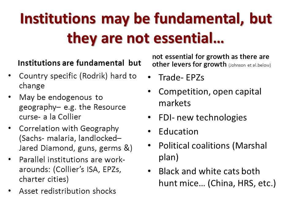 Institutions may be fundamental, but they are not essential… Institutions are fundamental but Country specific (Rodrik) hard to change May be endogenous to geography– e.g.