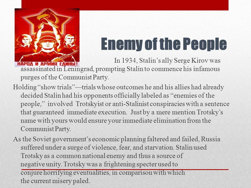 Enemy of the People In 1934, Stalin's ally Serge Kirov was assassinated in Leningrad, prompting Stalin to commence his infamous purges of the Communis