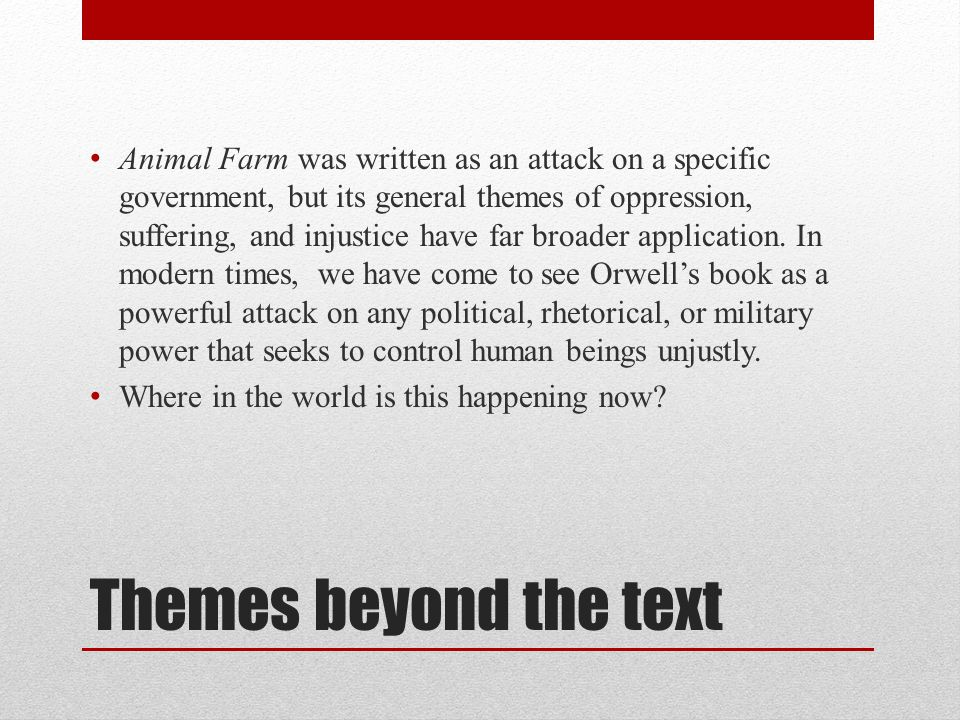 Themes beyond the text Animal Farm was written as an attack on a specific government, but its general themes of oppression, suffering, and injustice h