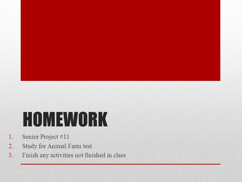 HOMEWORK 1.Senior Project #11 2.Study for Animal Farm test 3.Finish any activities not finished in class
