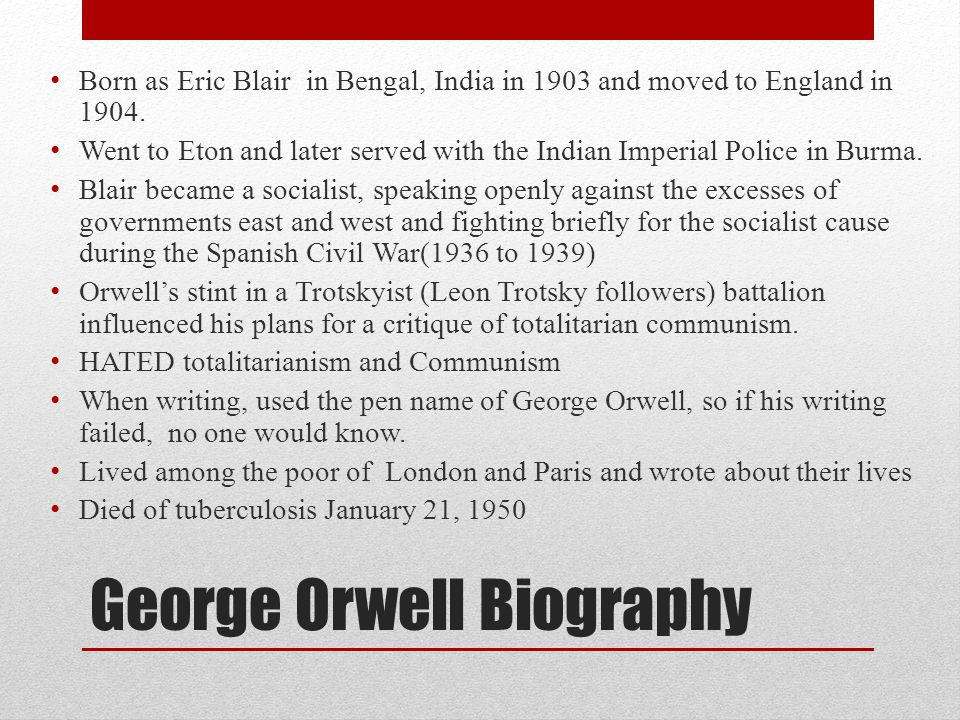 George Orwell Biography Born as Eric Blair in Bengal, India in 1903 and moved to England in 1904. Went to Eton and later served with the Indian Imperi