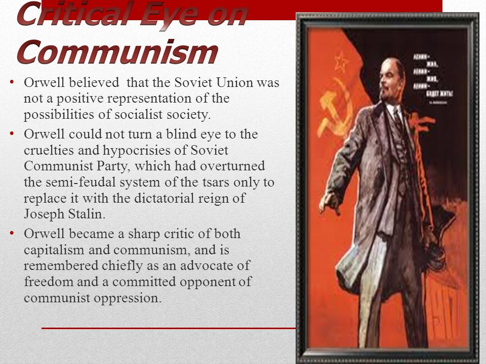 Orwell believed that the Soviet Union was not a positive representation of the possibilities of socialist society. Orwell could not turn a blind eye t