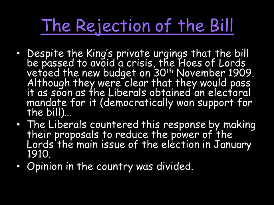 The Rejection of the Bill Despite the King's private urgings that the bill be passed to avoid a crisis, the Hoes of Lords vetoed the new budget on 30 th November 1909.