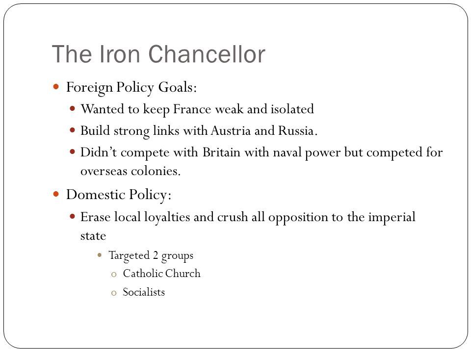 The Iron Chancellor Foreign Policy Goals: Wanted to keep France weak and isolated Build strong links with Austria and Russia. Didn't compete with Brit