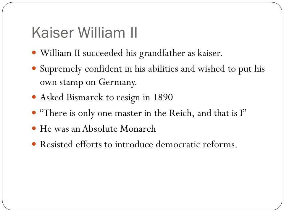 Kaiser William II William II succeeded his grandfather as kaiser. Supremely confident in his abilities and wished to put his own stamp on Germany. Ask