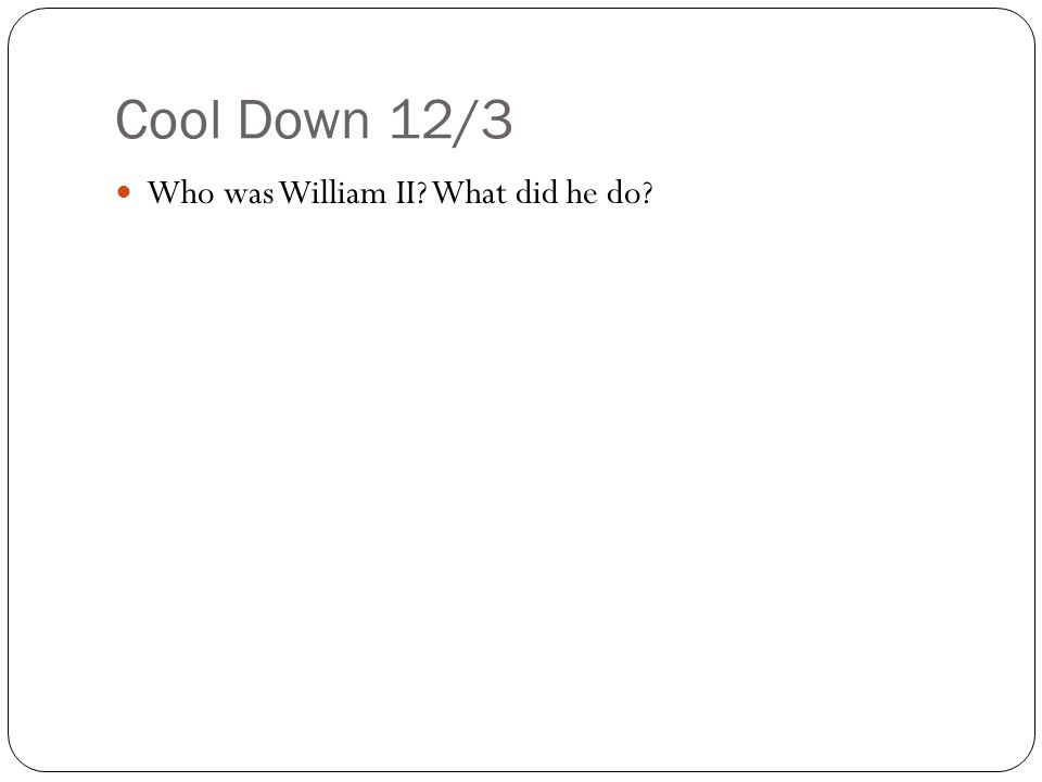 Cool Down 12/3 Who was William II? What did he do?