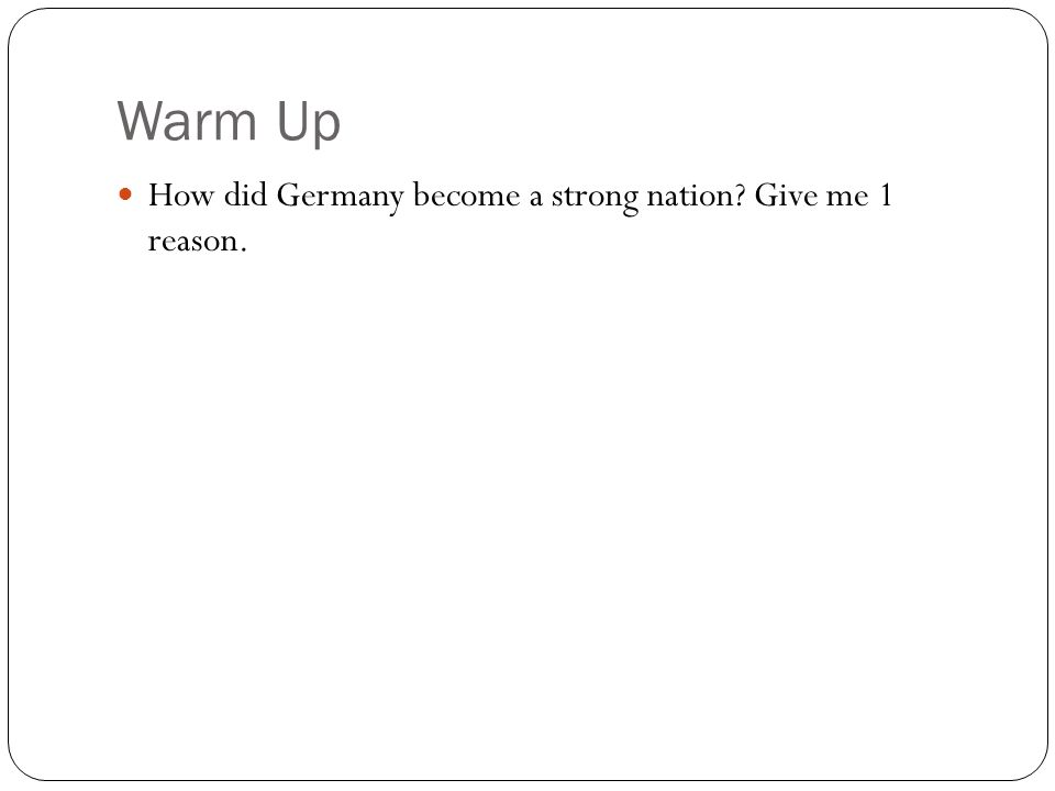 Warm Up How did Germany become a strong nation? Give me 1 reason.