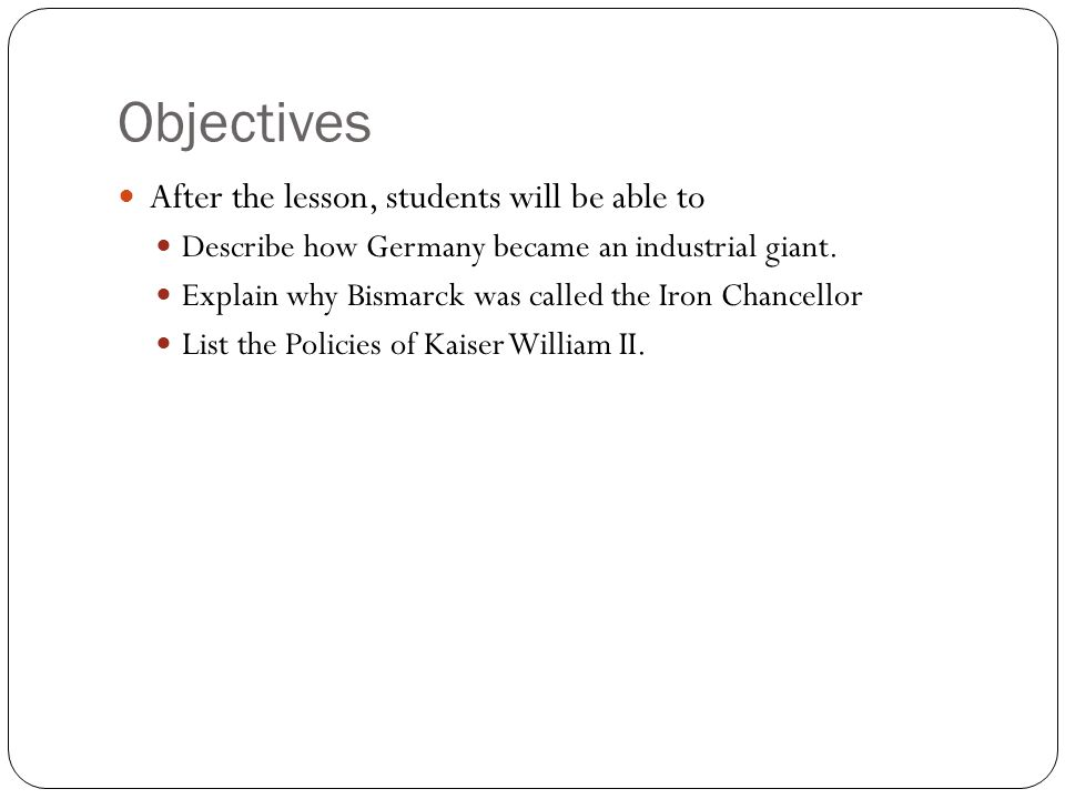 Objectives After the lesson, students will be able to Describe how Germany became an industrial giant. Explain why Bismarck was called the Iron Chance