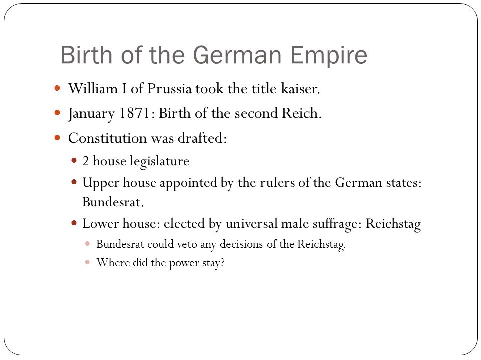 Birth of the German Empire William I of Prussia took the title kaiser. January 1871: Birth of the second Reich. Constitution was drafted: 2 house legi