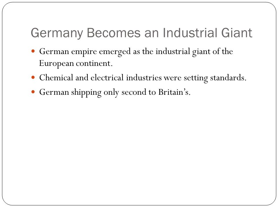 Germany Becomes an Industrial Giant German empire emerged as the industrial giant of the European continent. Chemical and electrical industries were s