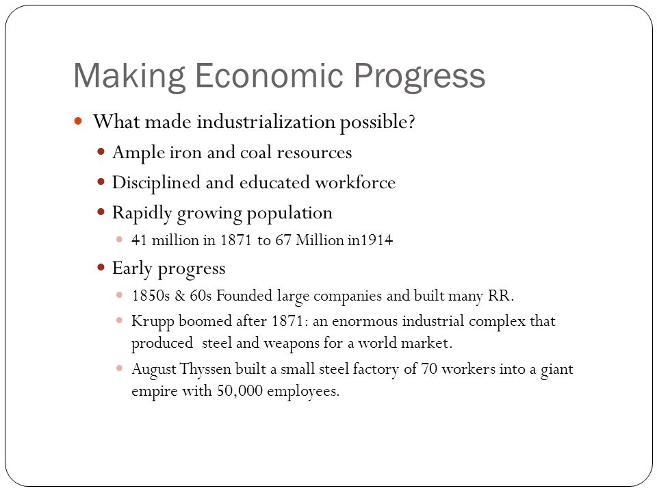 Making Economic Progress What made industrialization possible? Ample iron and coal resources Disciplined and educated workforce Rapidly growing popula