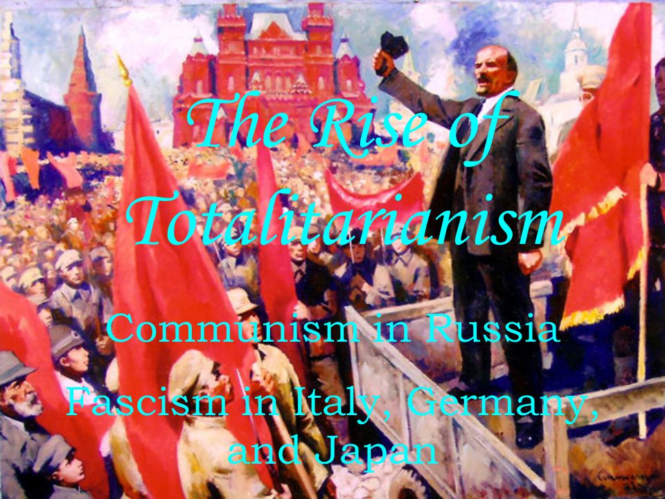 The Rise of Totalitarianism Communism in Russia Fascism in Italy, Germany, and Japan