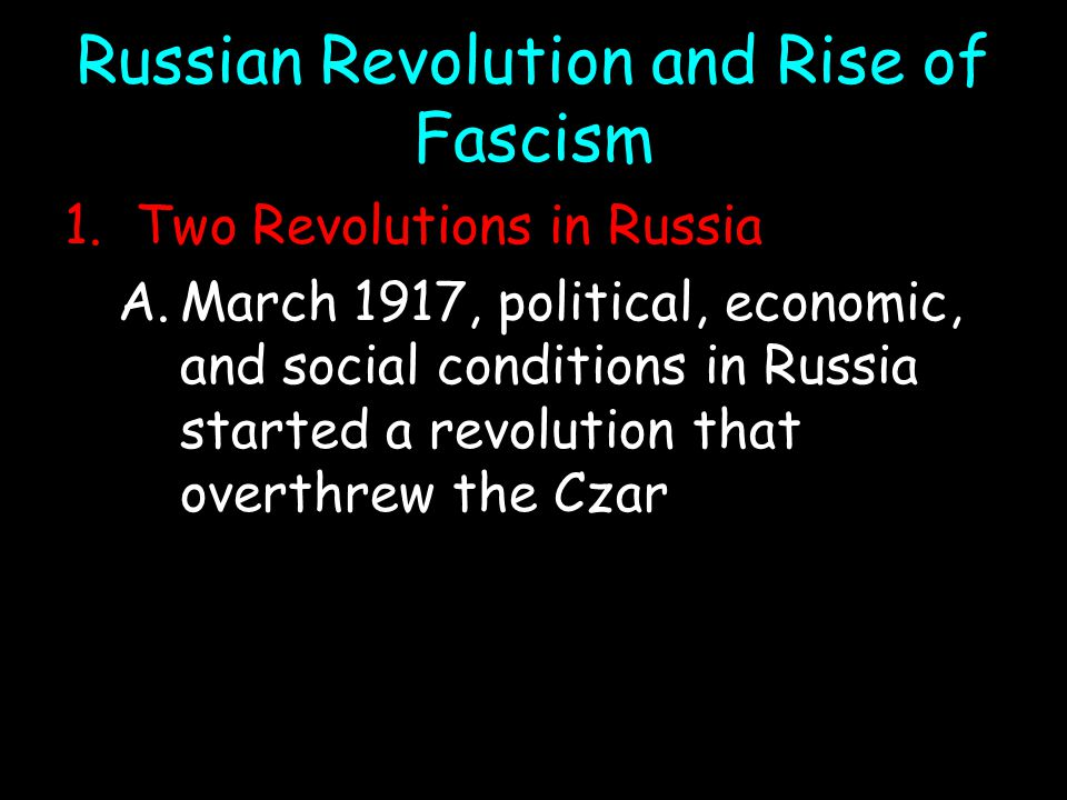 Russian Revolution and Rise of Fascism 1.Two Revolutions in Russia A.March 1917, political, economic, and social conditions in Russia started a revolution that overthrew the Czar