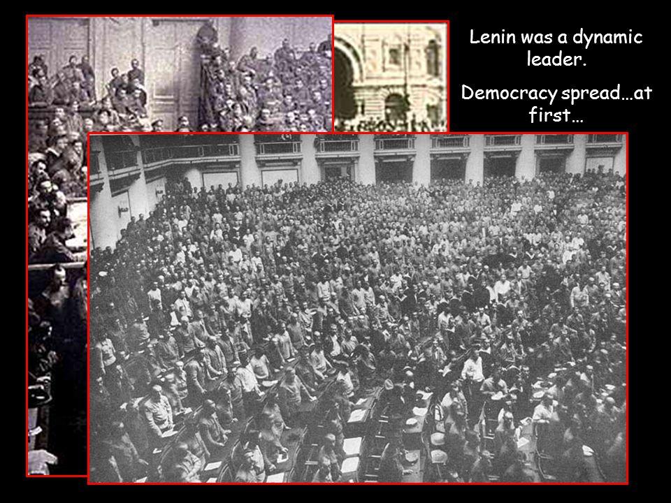 Lenin was a dynamic leader. Democracy spread…at first…