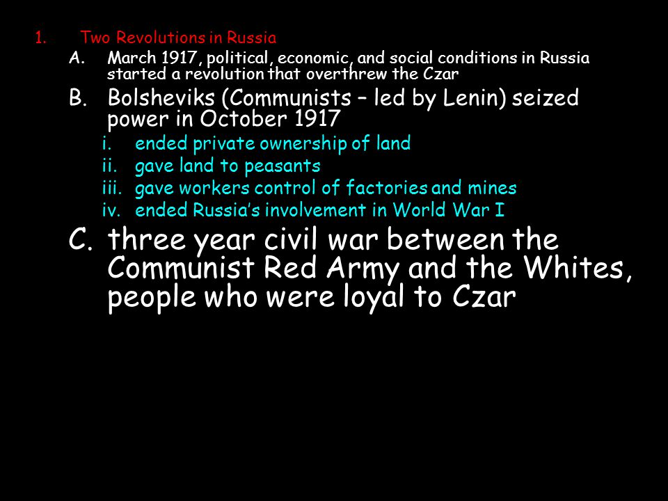 1.Two Revolutions in Russia A.March 1917, political, economic, and social conditions in Russia started a revolution that overthrew the Czar B.Bolsheviks (Communists – led by Lenin) seized power in October 1917 i.ended private ownership of land ii.gave land to peasants iii.gave workers control of factories and mines iv.ended Russia's involvement in World War I C.three year civil war between the Communist Red Army and the Whites, people who were loyal to Czar